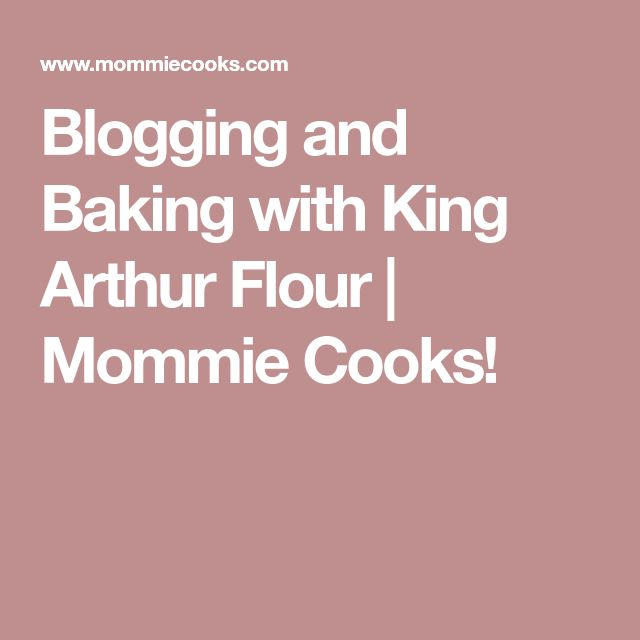 Blogging and Baking with King Arthur Flour | Mommie Cooks!