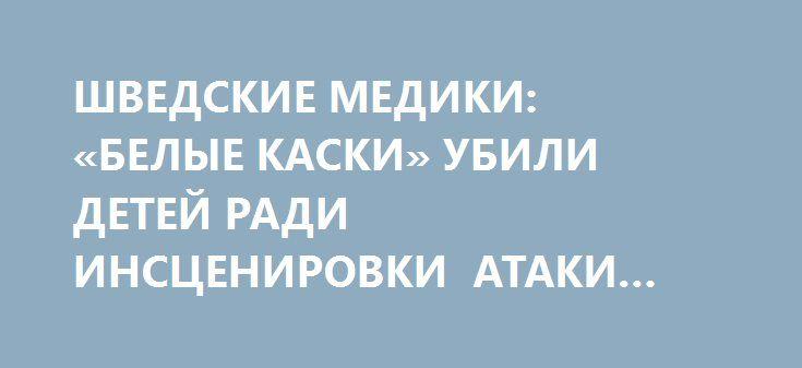 ШВЕДСКИЕ МЕДИКИ: «БЕЛЫЕ КАСКИ» УБИЛИ ДЕТЕЙ РАДИ ИНСЦЕНИРОВКИ АТАКИ ХИМОРУЖИЕМ http://rusdozor.ru/2017/04/06/shvedskie-mediki-belye-kaski-ubili-detej-radi-inscenirovki-ataki-ximoruzhiem/  Пользователь livejournalCHERVONEC_001 сделал оперативный перевод актуального материала, который по мнению редакции заслуживает особого внимания.  От автора перевода публикацииCHERVONEC_001 : Английский мой слабоват, поэтому перевожу Гуглом. Текст вышел немного корявенький, но читаемо. Возможно, кто-то…
