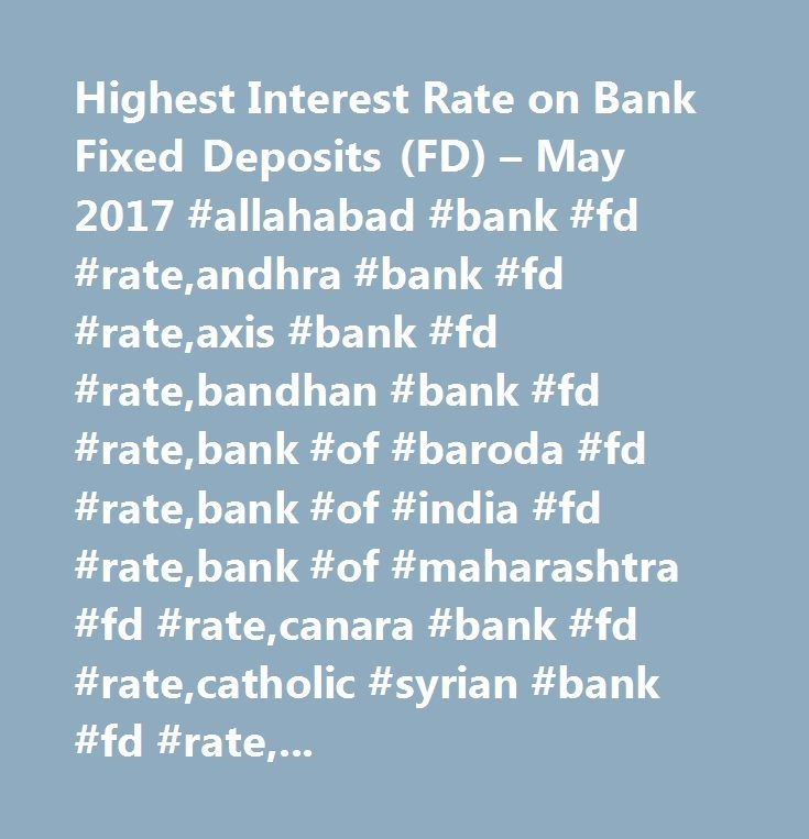 Highest Interest Rate on Bank Fixed Deposits (FD) – May 2017 #allahabad #bank #fd #rate,andhra #bank #fd #rate,axis #bank #fd #rate,bandhan #bank #fd #rate,bank #of #baroda #fd #rate,bank #of #india #fd #rate,bank #of #maharashtra #fd #rate,canara #bank #fd #rate,catholic #syrian #bank #fd #rate,central #bank #of #india #fd #rate,city #union #bank #fd #rate,corporation #bank #fd #rate,dcb #bank #fd #rate,dena #bank #fd #rate,dhanalakshmi #bank #fd #rate,federal #bank #fd #rate,hdfc #bank #fd…