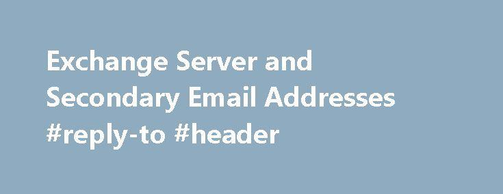Exchange Server and Secondary Email Addresses #reply-to #header http://reply.remmont.com/exchange-server-and-secondary-email-addresses-reply-to-header/  Exchange Server and Secondary Email Addresses Home / Exchange Server / Exchange Server and Secondary Email Addresses Last reviewed on February 9, 2015 4 Comments Applies to: Exchange Server It's not unusual for an Exchange server mailbox to have several SMTP addresses associated with it – often for sales and support, or the Exchange server…