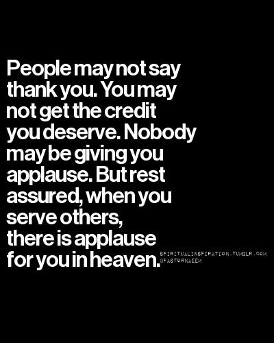 People may not say thank you. You may not get the credit you deserve. But rest assured, when you serve others, there is applause for you in heaven.