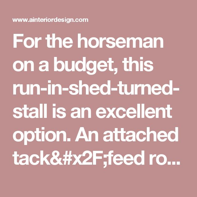 For the horseman on a budget, this run-in-shed-turned-stall is an excellent option. An attached tack/feed room keeps everything close at hand in an area that needn't be more than about 16x12' for one horse. - A Interior Design