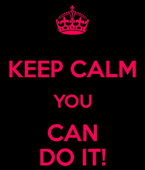 Keep calm - You can do it
