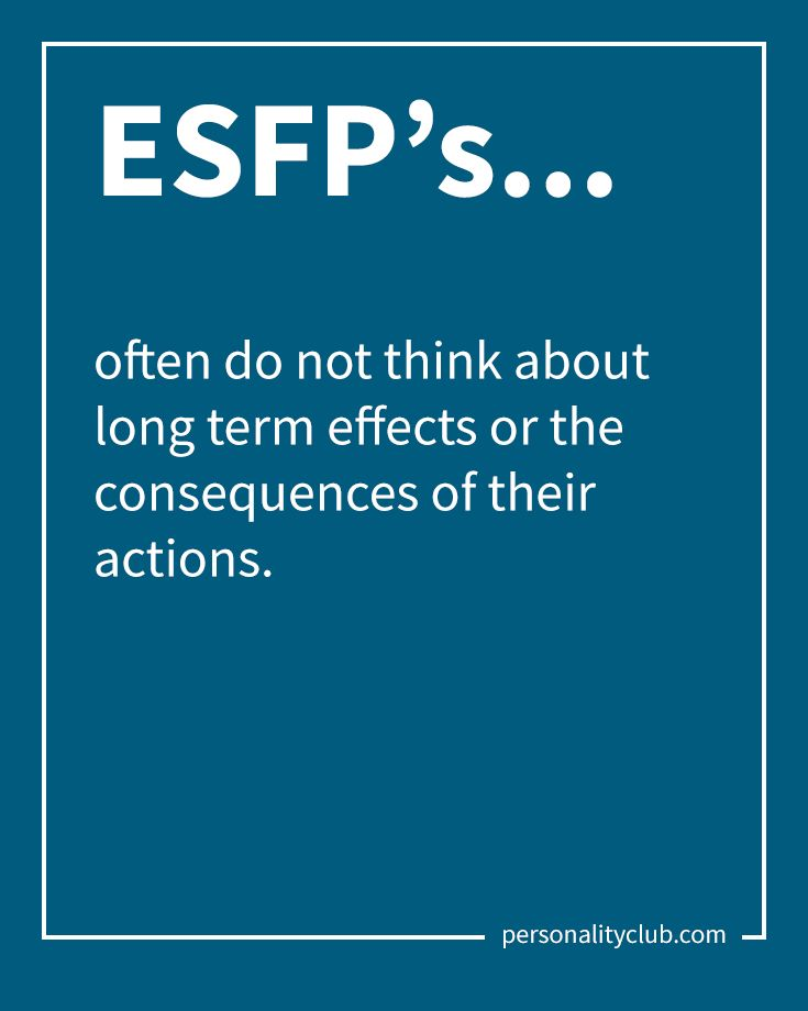 ESFP's often do not think about long term effects or the consequences of their actions.