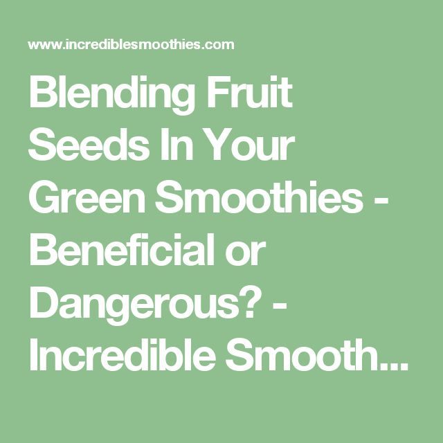 Blending Fruit Seeds In Your Green Smoothies - Beneficial or Dangerous? - Incredible Smoothies