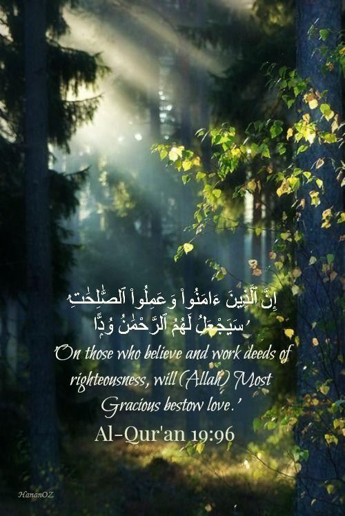 'إِنَّ ٱلَّذِينَ ءَامَنُوا۟ وَعَمِلُوا۟ ٱلصَّٰلِحَٰتِ سَيَجْعَلُ لَهُمُ ٱلرَّحْمَٰنُ وُدًّۭا' Al-Quran (19:96)