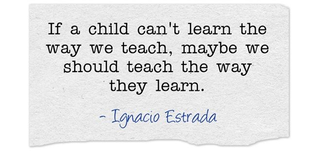 If a child can't learn the way we teach, maybe we should teach the way they learn. Great quote about education.
