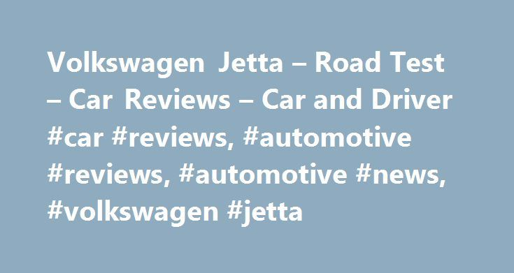 Volkswagen Jetta – Road Test – Car Reviews – Car and Driver #car #reviews, #automotive #reviews, #automotive #news, #volkswagen #jetta http://wisconsin.remmont.com/volkswagen-jetta-road-test-car-reviews-car-and-driver-car-reviews-automotive-reviews-automotive-news-volkswagen-jetta/  # Volkswagen Jetta Country of origin notwithstanding, the Volkswagen Jetta is an American invention. Okay, make that an invention inspired by the American market. The rest of the world is okay with hatchbacks…