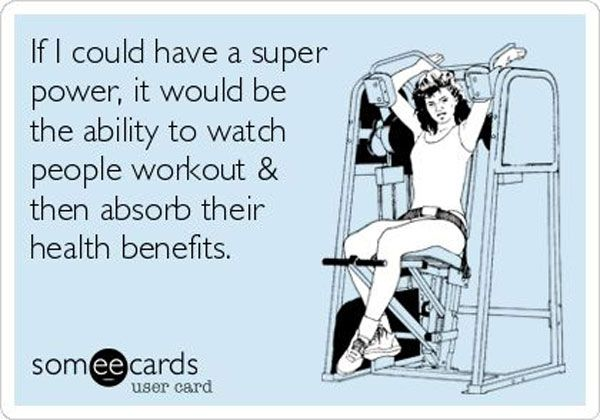 If I could have a super power, it would be the ability to watch people workout, then absorb their health benefits.