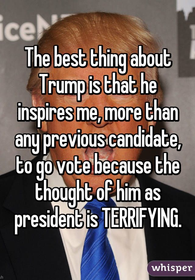 The best thing about Trump is that he inspires me, more than any previous candidate, to go vote because the thought of him as president is TERRIFYING.