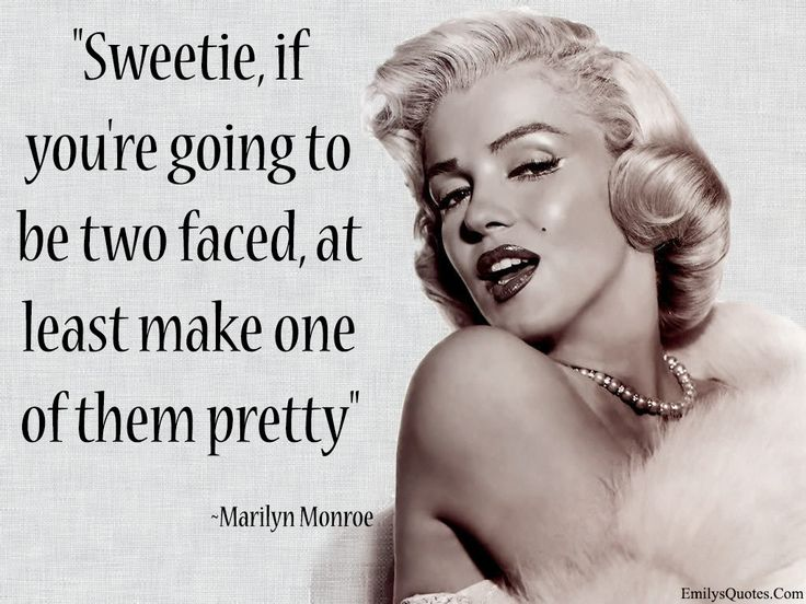 Sweetie, if you're going to be two faced, at least make one of them pretty lol well said miss Monroe ;p Xx