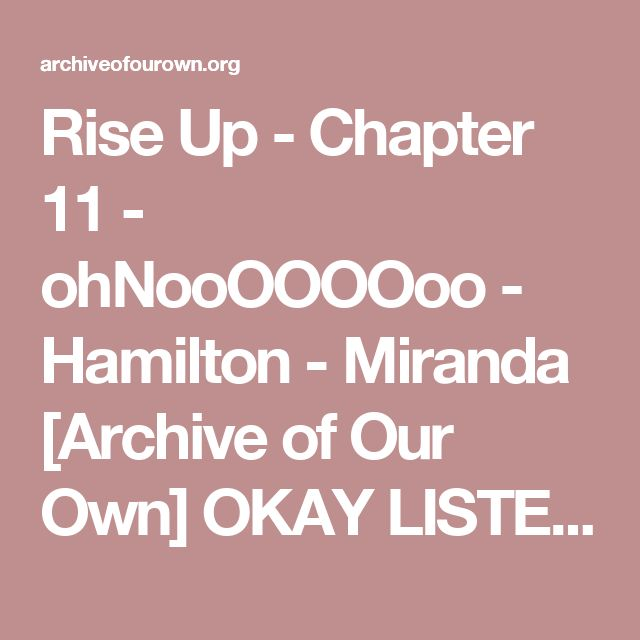 Rise Up - Chapter 11 - ohNooOOOOoo - Hamilton - Miranda [Archive of Our Own]   OKAY LISTEN TO ME IF YOU READ ONE I REPEAT ONE HAMILTON FIC LET IT BE THIS ONE (heed the tagged warnings, it's a bit of hurt/comfort/angst but revolves around how tiny foster child Alex is getting over his anxiety about abuse and could definitely be triggering to some people  I LAUGHED I CRIED I SQUEALED I AVOIDED A SOCIAL FUNCTION TO FINISH THE LAST CHAPTER OH GOSH READ THIS
