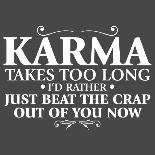 KARMA TAKES TOO LONG. I'D RATHER JUST BEAT THE CRAP OUT OF YOU NOW T-SHIRT(WHITE INK)- Specially dedicated to my cheating ex-husband...LMAO!