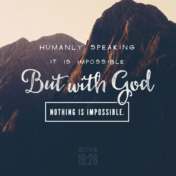 """""""Jesus looked at them and replied, """"This is impossible for mere humans, but for God all things are possible."""""""" Matthew 19:26 NET http://bible.com/107/mat.19.26.net"""