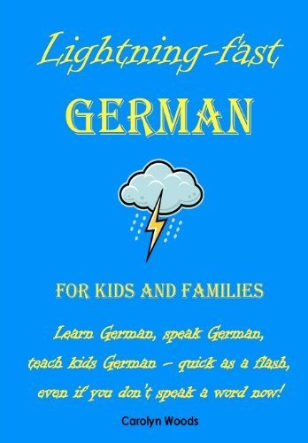 Lightning-Fast German for Kids and Families: Learn German, Speak German, Teach Kids German - Quick As A Flash, Even If You Don't Speak A Word Now! (German Edition) by Carolyn Woods, http://www.amazon.com/gp/product/147013280X/ref=cm_sw_r_pi_alp_R4oQpb1S80EFC