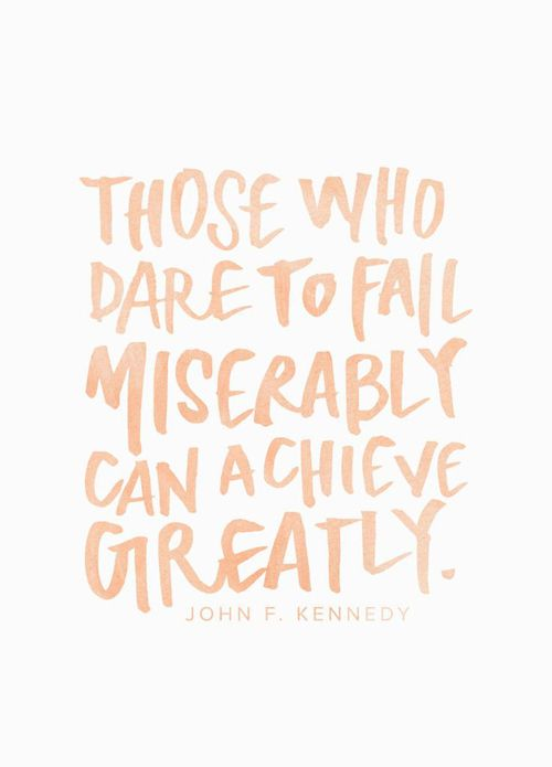 """""""Those who dare to fail miserably can achieve greatly."""" -John F. Kennedy"""