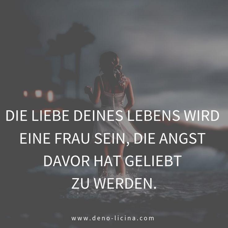 Die Liebe deines Lebens wird eine Frau sein, die Angst davor hat geliebt zu werden. – Deno Licina