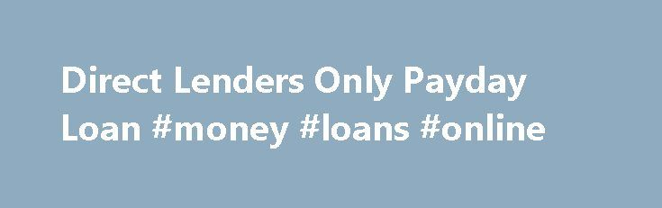 Direct Lenders Only Payday Loan #money #loans #online http://remmont.com/direct-lenders-only-payday-loan-money-loans-online/  #payday loans direct lenders only # Simply a easy age-style must be stuffed with essential Direct lenders only payday loan truth and you will get a funds Direct lenders only payday loan directly in banking account. These several specifications are simple and easy and are most often at this time fulfilled during the time of financial loan thought. Personal Loans For…