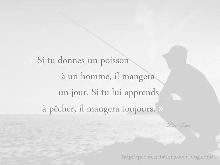 Lao Tseu « Si tu donnes un poisson à un homme, il mangera un jour. Si tu lui apprends à pêcher, il mangera toujours. » Lao Tseu