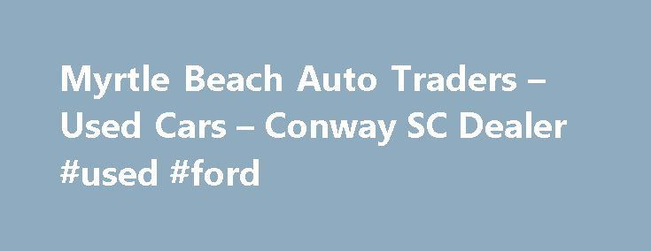 Myrtle Beach Auto Traders – Used Cars – Conway SC Dealer #used #ford http://australia.remmont.com/myrtle-beach-auto-traders-used-cars-conway-sc-dealer-used-ford/  #auto traders.com # Myrtle Beach Auto Traders – Conway SC, 29526 Myrtle Beach Auto Traders's Used Cars, Used Pickup Trucks Lot in Conway SC Myrtle Beach Auto Traders's Used Cars, Used Pickup Trucks inventory is conveniently located in Conway SC, just minutes away from Aynor, Galivants Ferry. Myrtle Beach Auto Traders's Used Cars…