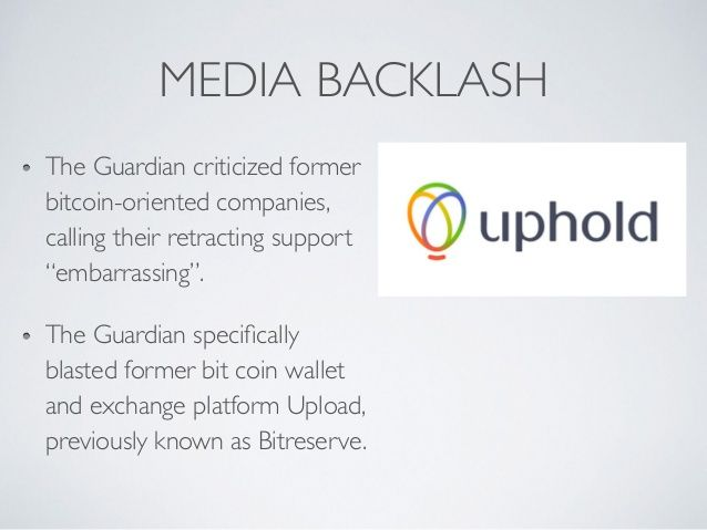 """MEDIA BACKLASH  The Guardian criticized former  bitcoin-oriented companies,  calling their retracting support  """"embarrassing"""".  The Guardian specifically  blasted former bit coin wallet  and exchange platform Upload,  previously known as Bitreserve."""