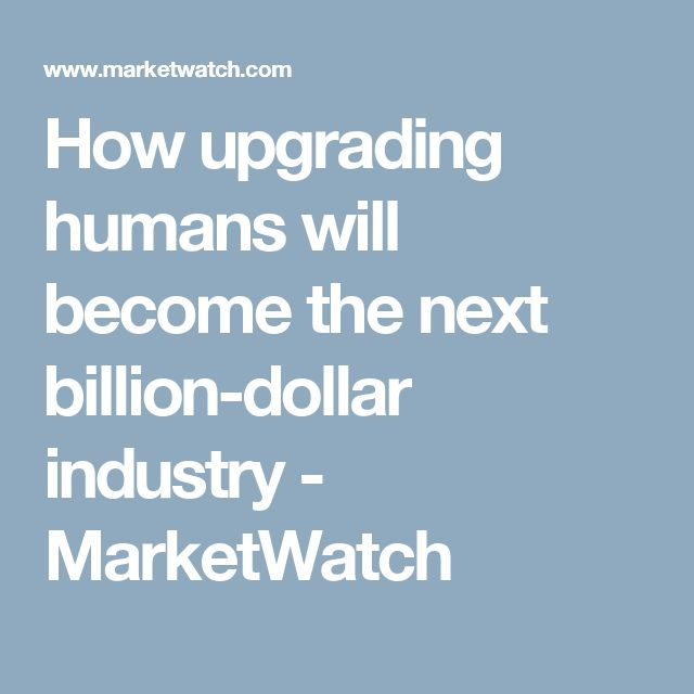 How upgrading humans will become the next billion-dollar industry - MarketWatch