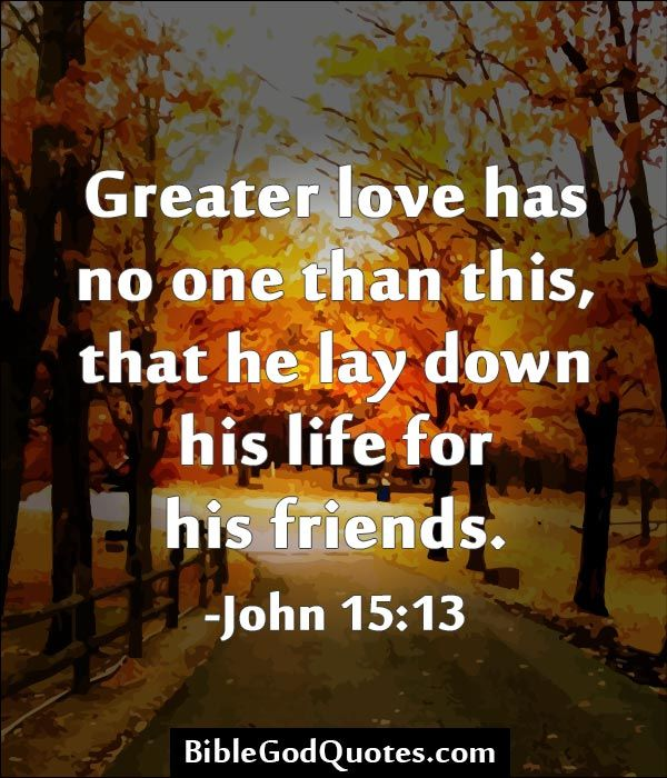 Greater love has no one than this, that he lay down his life for his friends. -John 15:13 http://biblegodquotes.com/greater-love-has-no-one-than-this/