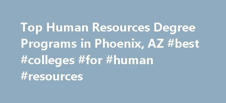 Top Human Resources Degree Programs in Phoenix, AZ #best #colleges #for #human #resources http://poland.nef2.com/top-human-resources-degree-programs-in-phoenix-az-best-colleges-for-human-resources/  # Looking for human resources degree programs in Phoenix, AZ? Phoenix. Arizona has 9 accredited human resources schools. Approximately 810 students graduated from human resources degree programs and human resources certificate programs at these schools in 2010. Top School University of…