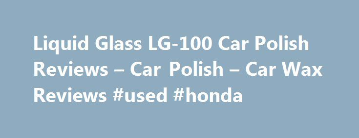 Liquid Glass LG-100 Car Polish Reviews – Car Polish – Car Wax Reviews #used #honda http://auto.remmont.com/liquid-glass-lg-100-car-polish-reviews-car-polish-car-wax-reviews-used-honda/  #liquid glass auto polish # Liquid Glass LG-100 Car Polish Reviews Thanks for reading my liquid glass car polish reviews and I hope that you find them useful and informative. I used this car polish about twenty times on different types of cars before I wrote this review. I do like to fully test anything…