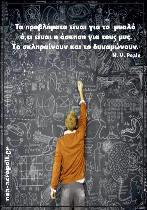 """""""Τα προβλήματα είναι για το μυαλό ό,τι είναι η άσκηση για τους μυς. Το σκληραίνουν και το δυναμώνουν"""" - N. V. Peale ------ Νεα Ακροπολη - Ρητα για τη Γνωση"""