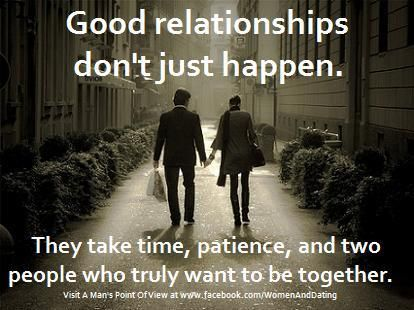 GOOD RELATIONSHIPS DON'T JUST HAPPEN. THEY TAKE TIME, PATIENCE, AND TWO PEOPLE WHO TRULY WANT TO BE TOGETHER. -- so very true!