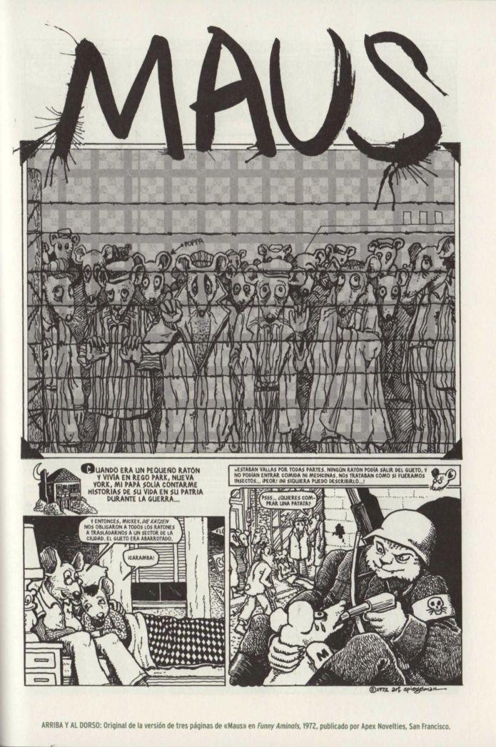 Para narrar en viñetas lo que le parecía incontable, el paso de sus padres por Auschwitz, Art Spiegelman convirtió a los judíos en ratones, a los alemanes en gatos, a los franceses en ranas, a los polacos en cerdos… En el Nueva York de finales de los setenta, grabadora en mano, Spiegelman conversa con su padre, convertido en un anciano imposible, caricatura del judío tacaño...