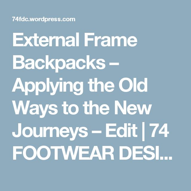 External Frame Backpacks – Applying the Old Ways to the New Journeys – Edit | 74 FOOTWEAR DESIGN CONSULTING
