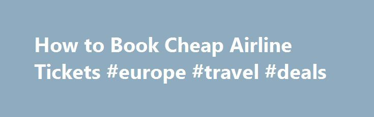How to Book Cheap Airline Tickets #europe #travel #deals http://travel.remmont.com/how-to-book-cheap-airline-tickets-europe-travel-deals/  #book airline tickets # How to Book Cheap Airline Tickets Shopping around for inexpensive airline tickets can be a tedious and frustrating task. Airline ticket prices change frequently, and it seems like there's no right time to book a flight. Are you traveling on a light budget? Here are some useful tips on booking cheap […]The post How to Book Cheap…