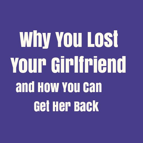 Why You Lost Your Girlfriend (And How You Can Get Her Back ...