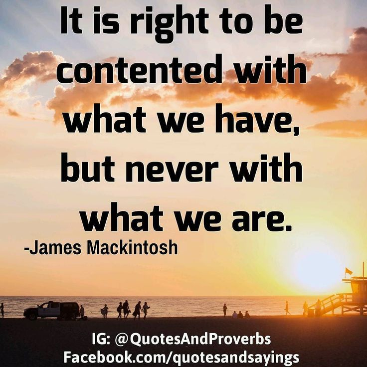 It is right to be contented with what we have but never with what we are. -James Mackintosh  #quotes #sayings #proverbs #thoughtoftheday #quoteoftheday #thoughtoftheday #quoteoftheday #thoughtoftheday #quoteoftheday #motivational #inspirational #inspire #motivate #quote #goals #determination #quotesandproverbs #motivationalquotes #inspirationalquotes
