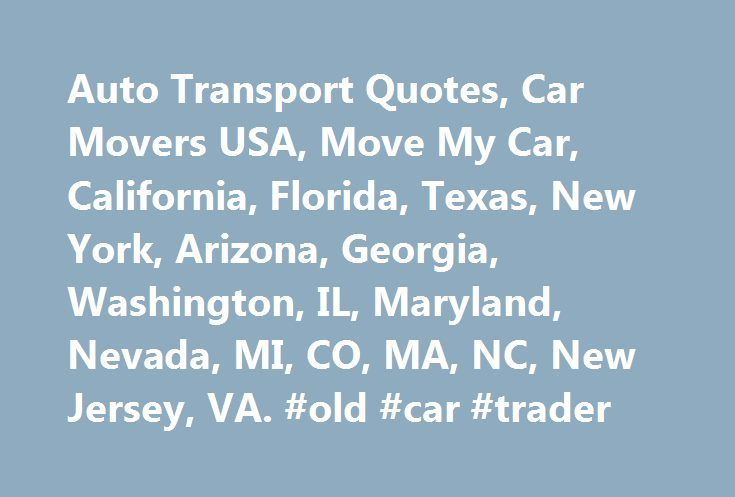 Auto Transport Quotes, Car Movers USA, Move My Car, California, Florida, Texas, New York, Arizona, Georgia, Washington, IL, Maryland, Nevada, MI, CO, MA, NC, New Jersey, VA. #old #car #trader http://car.remmont.com/auto-transport-quotes-car-movers-usa-move-my-car-california-florida-texas-new-york-arizona-georgia-washington-il-maryland-nevada-mi-co-ma-nc-new-jersey-va-old-car-trader/  #car movers # Welcome to USA Top Car Transport and Auto Movers Site We offers safe, reliable, professional…