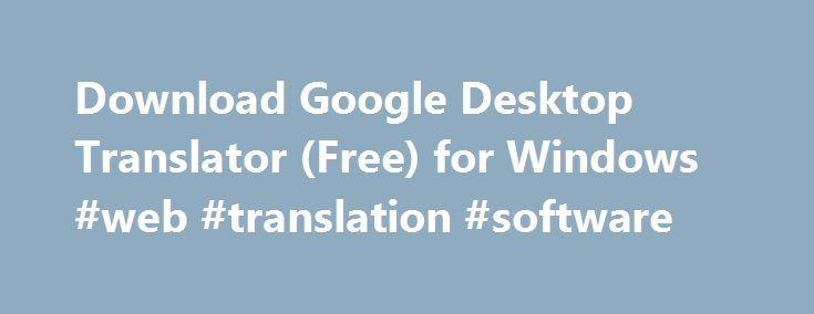 Download Google Desktop Translator (Free) for Windows #web #translation #software http://eritrea.remmont.com/download-google-desktop-translator-free-for-windows-web-translation-software/  # Download Google Desktop Translator 2.2.10 for Windows Google Translate Desktop's flaws are inherently tied to the flaws of Google Translate. The translation service of Google is certainly improving as time passes, but it's not quite sophisticated enough to be used for real-time translation, even in the…