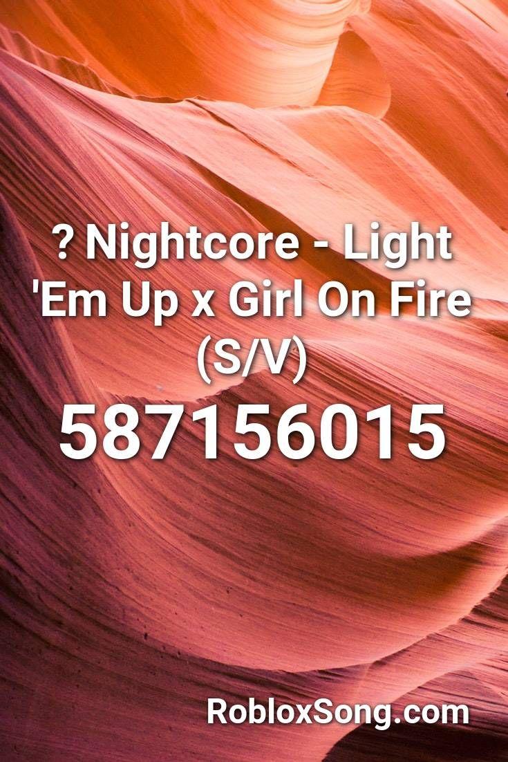 Nightcore Light Em Up X Girl On Fire S V Roblox Id