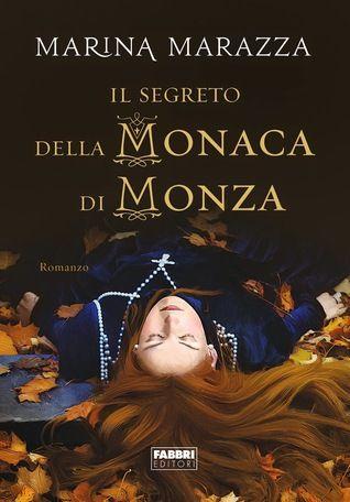 Il segreto della Monaca di Monza - [Marina Marazza] Consigliato a: chi immagina intrighi tremendi tra le mura di un convento.
