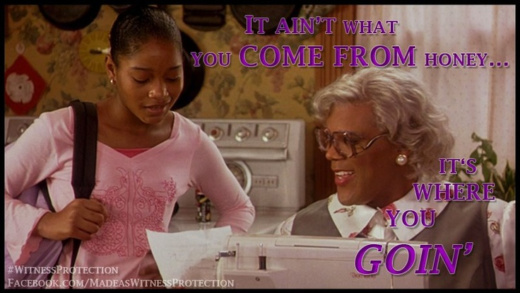 """""""It ain't what you come from honey, it's where you going."""" - Mabel """"Madea"""" Simmons in 'Madea's Family Reunion'"""