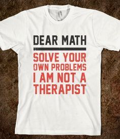 Dear math solve your own problems I am not a therapist. Tee. White, black and red.