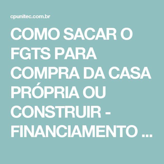 COMO SACAR O FGTS PARA COMPRA DA CASA PRÓPRIA OU CONSTRUIR - FINANCIAMENTO HABITACIONAL