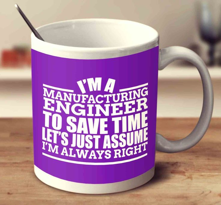 I'm A Manufacturing Engineer To Save Time Let's Just Assume I'm Always Right