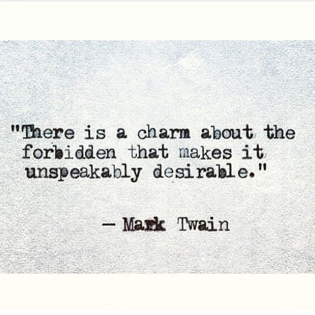 """There is a charm about the forbidden that makes it unspeakably desirable"" -Mark Twain"