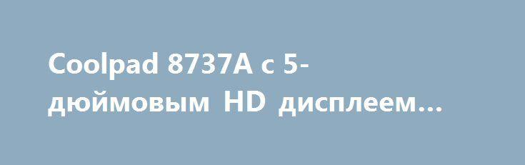 Coolpad 8737A с 5-дюймовым HD дисплеем замечен в TENAA http://ilenta.com/news/smartphone/news_14692.html  Новый смартфон компании Coolpad был замечен в базе данных китайского регулятора TENAA. ***