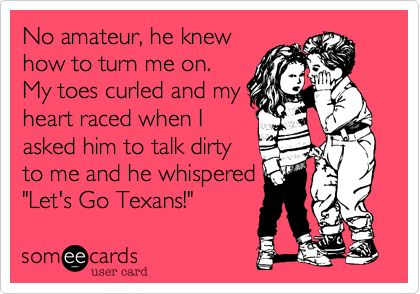 """No amateur, he knew how to turn me on. My toes curled and my heart raced when I asked him to talk dirty to me and he whispered """"Let's Go Texans!"""" 
