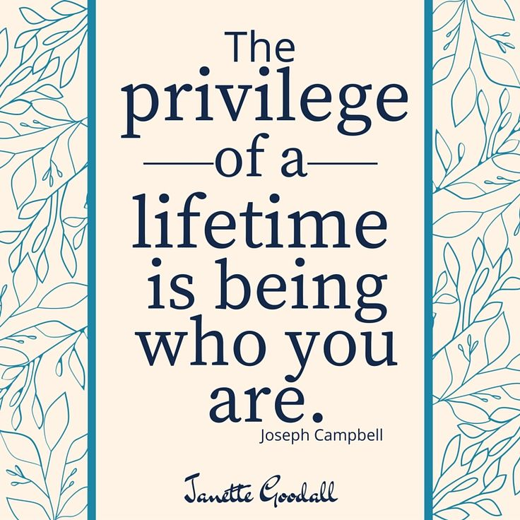 To be and live who you are, who you were created to be, is the greatest privilege of your life!