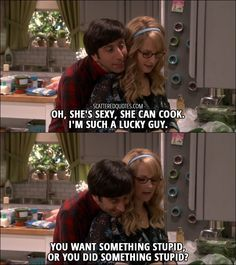 Howard Wolowitz: Oh, she's sexy, she can cook. I'm such a lucky guy. Bernadette Rostenkowski-Wolowitz: You want something stupid, or you did something stupid?
