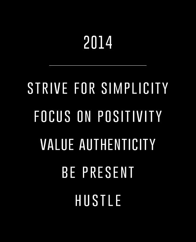 happy new year!   2014 Strive for simplicity Focus on positivity Value authenticity Be present Hustle